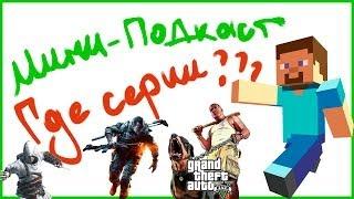 Мини подкаст: ГДЕ СЕРИИ?! Minecraft! Assassins Creed 4! BF 4! GTA 5!