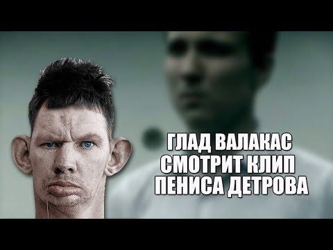 ГЛАД ВАЛАКАС СМОТРИТ КЛИП ПЕНИСА ДЕТРОВА
