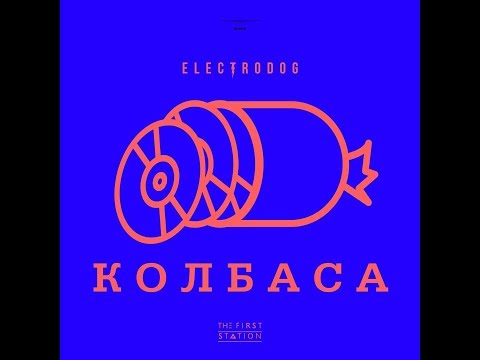 Electrodog х the First Station – Колбаса 2018