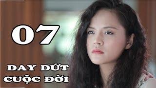 Day Dứt Cuộc Đời - Tập 7 | Phim Tình Cảm Việt Nam Mới Hay Nhất 2018