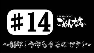 『TEAM ODACのごめんなさい』#14 〜新年!今年もやるのです!〜