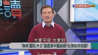 """2018.1.25【新聞大解讀】""""兩岸、國防、外交""""處處受中國威脅?台灣如何突圍?"""