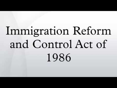 immigration reform and control act of 1986 essay Rising levels of illegal immigration [led to] the immigration reform and control act of 1986 (irca) it provided amnesty for 3 million illegal immigrants, in return.