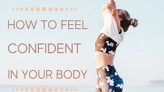 HOW TO FEEL CONFIDENT IN YOUR BODY // HOW TO LOVE YOUR BODY