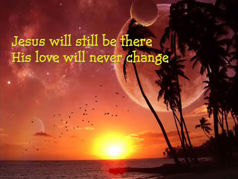 Jesus will still be there (Because we believe)