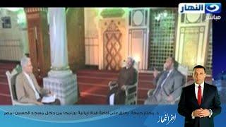 اخر النهار -د. مختار جمعة  يعلق على اذاعة قناة ايرانية برنامجا من داخل مسجد الحسين بمصر
