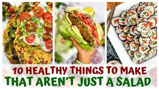 10 HEALTHY THINGS TO MAKE THAT AREN'T JUST A SALAD
