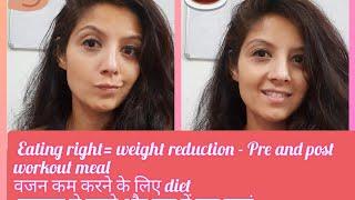 eating right=reduction in weight. वजन कम करने के लिए diet व्यायाम से पहले और बाद में क्या खाएं