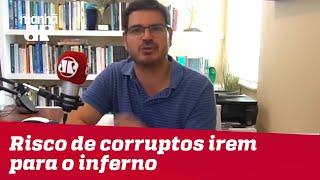 Risco de corruptos irem para o inferno é o Brasil ir junto   Rodrigo Constantino