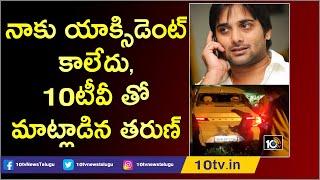 నాకు యాక్సిడెంట్ కాలేదు, 10టీవీ తో మాట్లాడిన తరుణ్   Actor Tarun Responds Over Accident  News