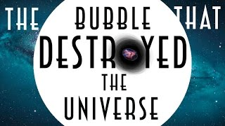 Vacuum Decay - The Bubble that Destroyed the Universe