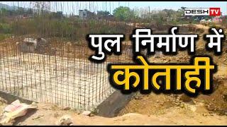 Bridge Construction   पुल निर्माण कार्य धीमा, बगीचा बनेगा टापू   Desh Tv News