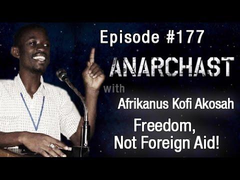 Anarchast Ep. 177 Africanus Kofi Akosah: Freedom Not Foreign Aid!