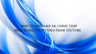 HOW TO DWNLOAD 4K,1080P,720P HIGH RESOLUTION VIDEO FROM YOUTUBE
