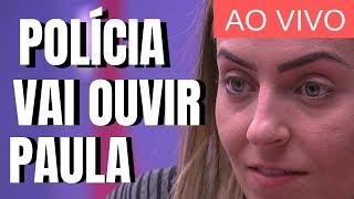 🔴 AO VIVO - POLÍCIA QUER INTERROGAR PAULA DO BBB19 DENTRO DA CASA  TV Indiscreta