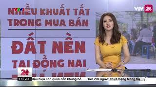 Tiêu điểm: Nhiều khuất tất trong mua bán đất nền tại Đồng Nai  - Tin Tức VTV24