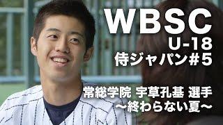 【WBSC U-18】侍ジャパン#5|常総学院 宇草孔基選手〜終わらない夏〜