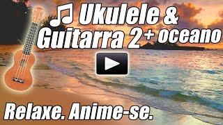 Musicas de Violao Ukulele & Acustico 2 estudo instrumental musica relaxante relaxar oceano havaiano