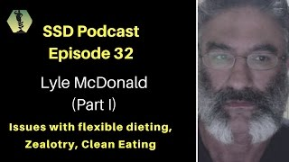 SSD Podcast Ep. 32: Lyle McDonald (Part I) Issues with Flexible Dieting I Zealotry I Clean Eating