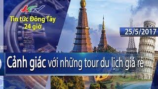 HGTV   Tin tức Đông Tây 24 giờ: Cảnh giác những tour du lịch giá rẻ - 25/5/2017