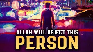 ALLAH WILL REJECT THIS PERSONS GOOD DEEDS