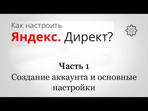 Как настроить Яндекс Директ ? - Часть 1 - Создание аккаунта и основные настройки