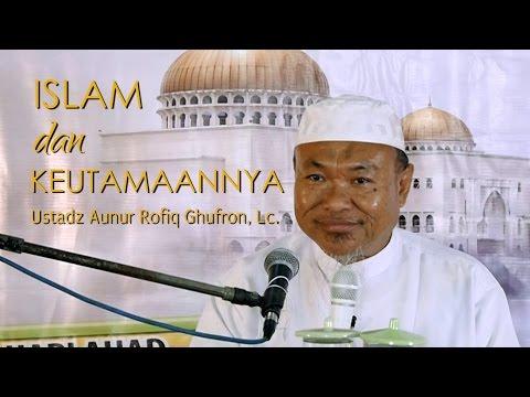 Kajian Islam: Islam Dan Keutamaannya - Ustadz Aunur Rafiq Ghufran, Lc