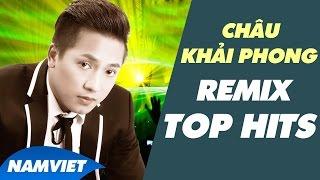 Những Ca Khúc Remix Hay Nhất Của Châu Khải Phong 2014 - 2015