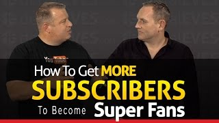 How To Get More YouTube Subscribers To Become Super Fans - With David Walsh