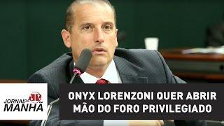 """Citado em lista, Onyx Lorenzoni quer abrir mão do foro privilegiado: """"não tenho medo"""""""