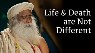 Life and Death are Not Different | Sadhguru