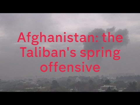 Afghanistan: the Taliban's spring offensive