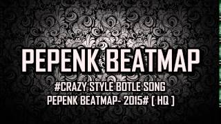 #CRAZY STYLE BOTLE SONG - PEPENK BEATMAP- 2015# [ HQ ]
