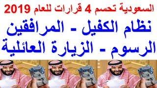 السعودية تحسم 4 قرارات للعام 2019 - نظام الكفيل – المرافقين – الرسوم – الزيارة العائلية
