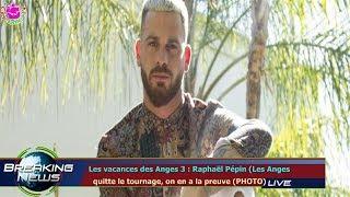 LES VACANCES DES ANGES 3 : RAPHAËL PÉPIN (LES ANGES   QUITTE LE TOURNAGE, ON EN A LA PREUVE (P