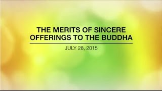 THE MERITS OF SINCERE OFFERINGS TO THE BUDDHA - Jul 28, 2015