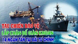 Hai tàu chiến của Việt Nam ra bãi Tư Chính bảo vệ hạ đặt chân đế giàn khoan 14 ngàn tấn