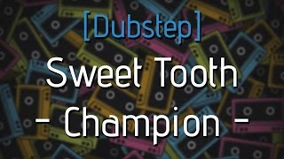 [Dubstep] Sweet Tooth -  Champion