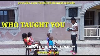 WHO TAUGHT YOU (Family The Honest Comedy)  (Episode 103)