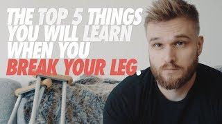 TOP 5 THINGS YOU LEARN WHEN YOU BREAK YOUR LEG