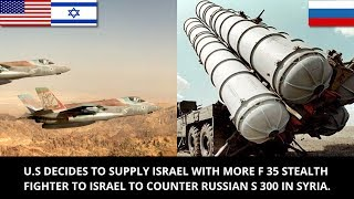 U.S TO SUPPLY ISRAEL WITH MORE F 35 STEALTH FIGHTER TO ISRAEL TO COUNTER RUSSIAN S 300 IN SYRIA.