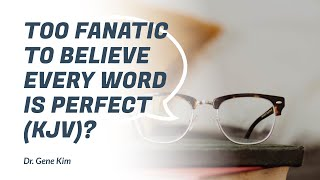 Too Fanatic to Believe EVERY word is Perfect (KJV)?