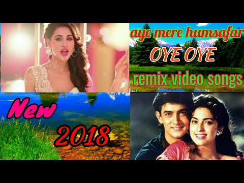 Hindi remix video songs 2018 !! Aye mere Humsafar & oye oye mixture songs !! New hindi dj remix song