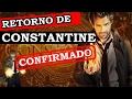 RETORNO DE CONSTANTINE CONFIRMADO - MAS COM UMA DIFERENÇA