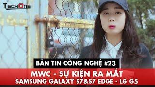 Bản Tin Công Nghệ #23 - MWC- Sự kiện ra Mắt Samsung Galaxy S7 & S7 Edge, LG G5