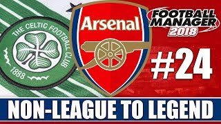 Non-League to Legend FM18 | ARSENAL | Part 24 | MAN UTD & CELTIC | Football Manager 2018