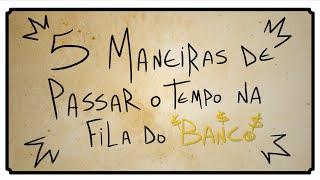 5 MANEIRAS DE PASSAR O TEMPO NA FILA DO BANCO