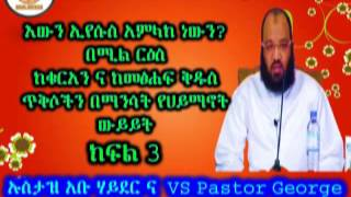 እውን ኢየሱስ አምላክ ነውን? Is Jesus God ? Part 3 Ustaz Abu Heydar Debate With Postor George (Amharic)