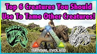 Top 6 Creatures That You Should Use To Tame Everything Else In Ark Survival Evolved!