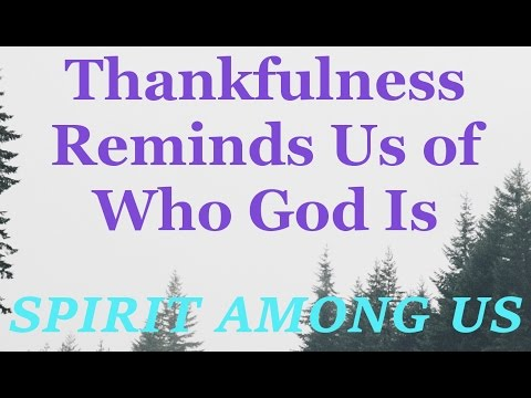 Thankfulness Reminds Us of Who God Is - November 11th, 2015 - Daily Devotional - SPIRIT AMONG US